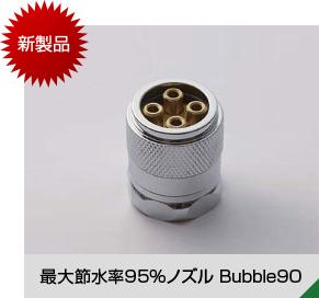 新製品 最大節水率95%ノズル Bubble90